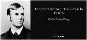 ... artist cannot fail; it is a success to be one. - Charles Horton Cooley