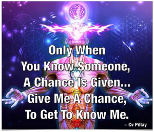 ... Know Someone, A Chance Is Given...Give Me A Chance,To Get To Know Me