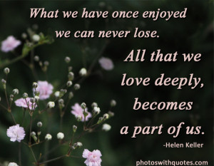 What we have once enjoyed we can never lose. All that we love deeply ...