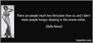 There are people much less fortunate than us, and I don't mean people ...