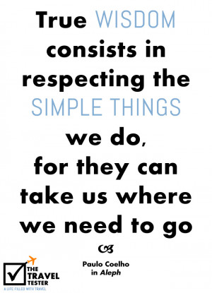 True wisdom consists in respecting the simple things we do, for they ...