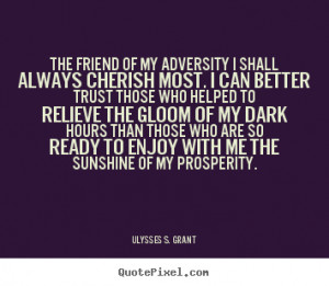 Ulysses S. Grant Quotes - The friend of my adversity I shall always ...
