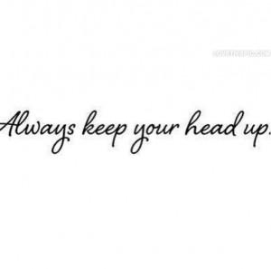 Always Keep Your Head Up