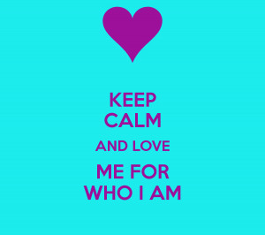 keep calm and love me for who i am keep calm and love me for who