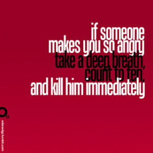 ... Take a Deep Breath Count to ten and Kill him Immediately ~ Funny Quote