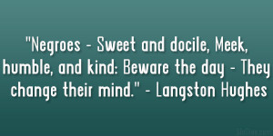 """... : Beware the day – They change their mind."""" – Langston Hughes"""