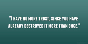 have no more trust, since you have already destroyed it more than ...