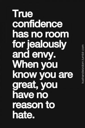 True confidence has no room for jealously and envy. When you know you ...