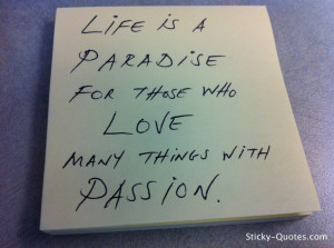 Life is a paradise for those who love many things with passion.