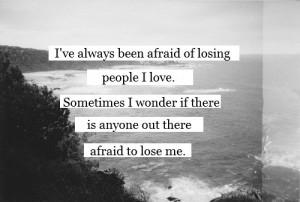 ve Always Been Afraid Of Losing People I Love. Sometimes I Wonder ...