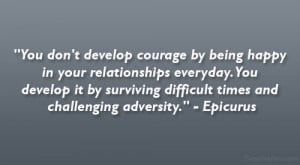 You Don't Develop Courage By Being Happy In You Relationship ...