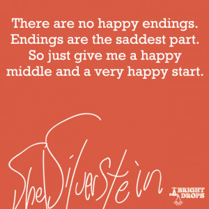 There are no happy endings. Endings are the saddest part. So just give ...