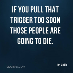 Quotes About Dying Too Soon if You Pull That Trigger Too Soon Those ...