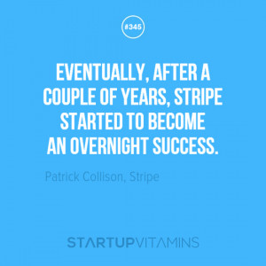 "... strated to become an overnight success."" Patrick Collison, Stripe"