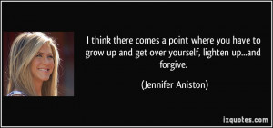 ... up and get over yourself, lighten up...and forgive. - Jennifer Aniston