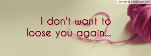 don't want to loose you again... Facebook Quote Cover #45559