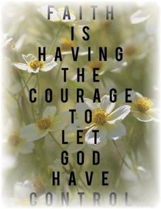 Faith...Courage...God ~surrender to God who loves you and has the best ...