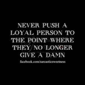 ... push a loyal person to the point where they no longer give a damn