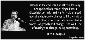 Change is the end result of all true learning. Change involves three ...