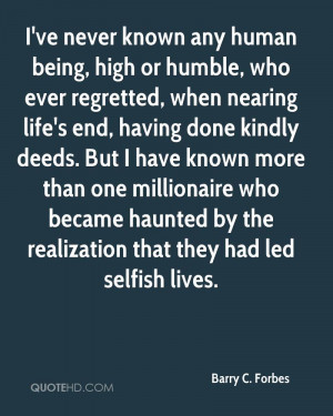 ve never known any human being high or humble who ever regretted