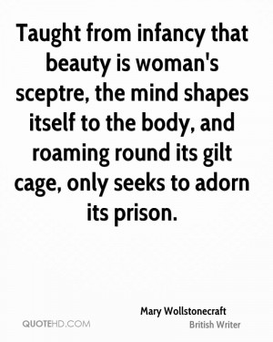 Taught from infancy that beauty is woman's sceptre, the mind shapes ...