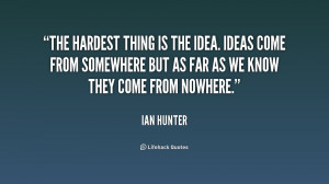 The hardest thing is the idea. Ideas come from somewhere but as far as ...