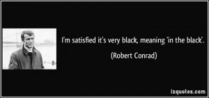 satisfied it's very black, meaning 'in the black'. - Robert Conrad