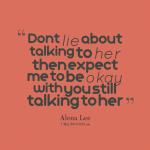 Quotes Picture: dont lie about talking to her then expect me to be ...