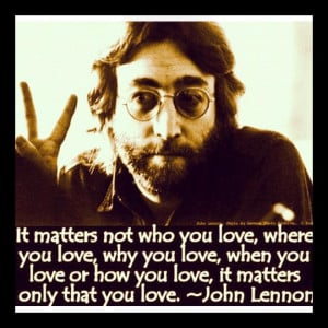 lennon-quote.-it-matters-not-who-you-love-where-you-love-why-you-love ...