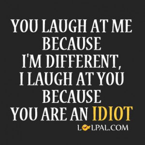 You laugh at me because I'm different. I laugh at you because you ...