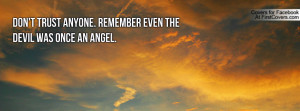 don't trust anyone. remember even the devil was once an angel ...