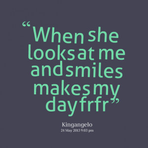 Quotes Picture: when she looks at me and smiles makes my day frfr