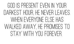 God is present even in your darkest hour. He never leaves. When ...