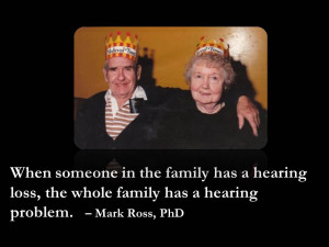 ... hearing loss, the whole family has a hearing problem. – Dr. Mark