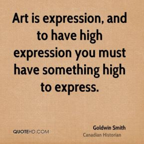 Goldwin Smith - Art is expression, and to have high expression you ...
