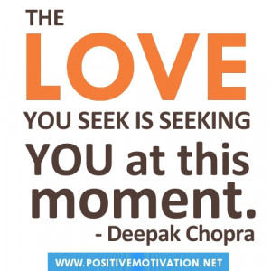 Deepak Chopra quotes.The love you seek is seeking you at this moment
