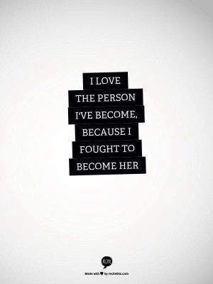 Love the person I've become because I've fought to become her.