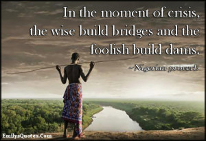 ... of crisis, the wise build bridges and the foolish build dams