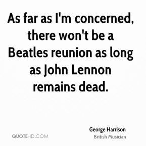 far as I'm concerned, there won't be a Beatles reunion as long as John ...