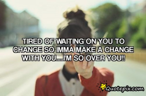 Tired Of Waiting Quotes Tired of waiting on you to