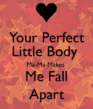 Your Perfect Little Body Ma-Ma-Makes Me Fall Apart