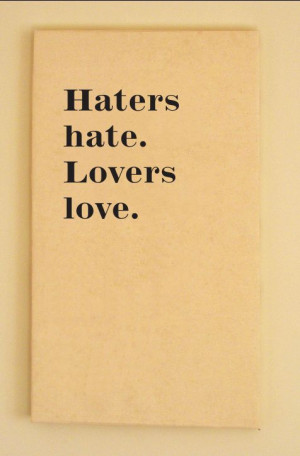 Haters hate, lovers love. Judge yourself to know which you are