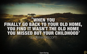 you finally go back to your old home, you find it wasn't the old home ...