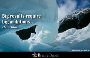Big results require big ambitions. - Heraclitus