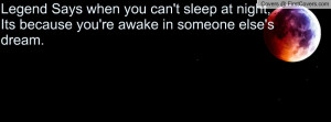 Legend Says when you can't sleep at night, Its because you're awake in ...