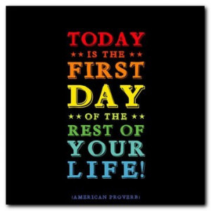 Of Course Today is the First Day of the Rest of Your Life!