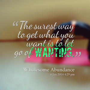 Quotes Picture: the surest way to get what you want is to let go of ...
