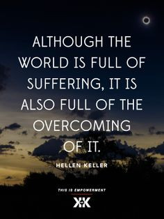 ... world is full of suffering, it is also full of the overcoming of it