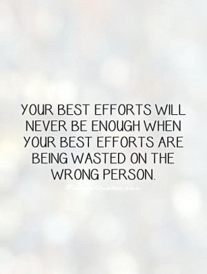 ... best efforts are being wasted on the wrong person Picture Quote #1