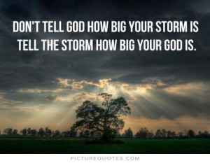 ... tell God how big your storm is. Tell the storm how big your God is